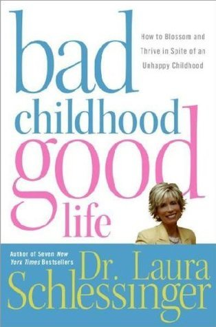 Bad Childhood----- Good Life  by  Laura C. Schlessinger