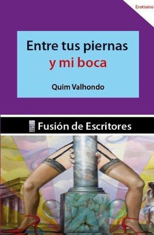 ENTRE TUS PIERNAS Y MI BOCA  by  QUIM VALHONDO