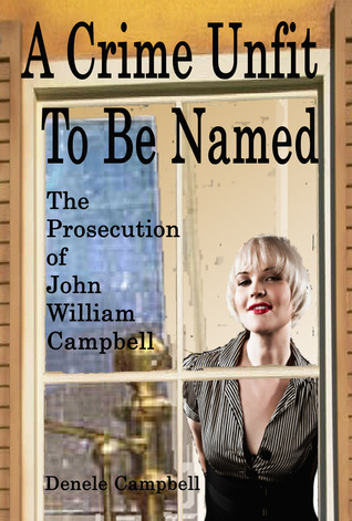 A Crime Unfit To Be Named: The Prosecution of John William Campbell  by  Denele Pitts Campbell
