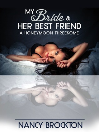 My Bride And Her Best Friend (A Honeymoon Threesome Sex with the Maid of Honor Erotica Story) Nancy Brockton