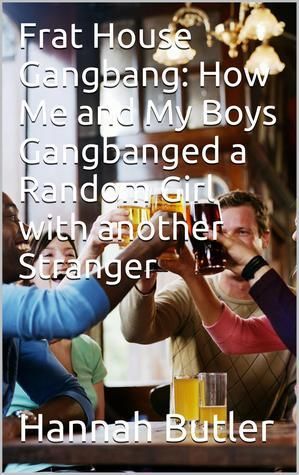 Frat House Gangbang: How Me And My Boys Gangbanged A Random Girl With Another Stranger  by  Hannah Butler