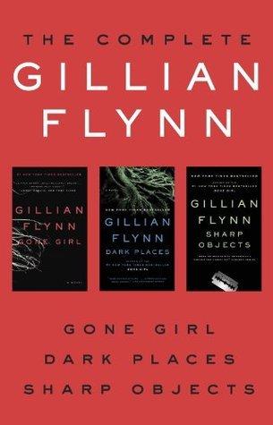 The Complete Gillian Flynn: Gone Girl, Dark Places, Sharp Objects  by  Gillian Flynn