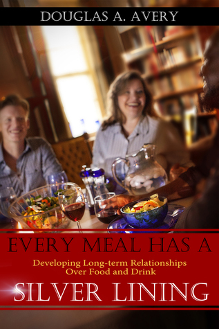Every Meal Has a Silver Lining: Developing Long-term Relationships Over Food and Drink  by  Doug Avery