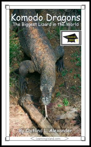 Komodo Dragons: The Biggest Lizard in the World: Educational Version  by  Caitlind L. Alexander