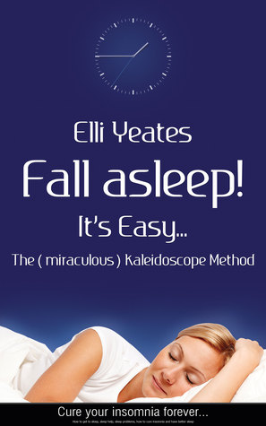 Fall asleep! Its Easy...The (miraculous) Kaleidoscope Method, How to get to sleep, sleep help, sleep problems, how to cure Insomnia and have better sleep  by  Elli Yeates