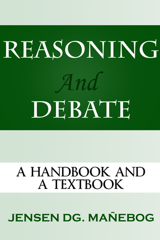 Reasoning and Debate: A Handbook and a Textbook  by  Jensen DG. Mañebog