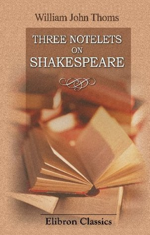 Three Notelets on Shakespeare: I. Shakespeare in Germany. II. The Folk-Lore of Shakespeare. III. Was Shakespeare Ever a Soldier  by  William J. Thoms