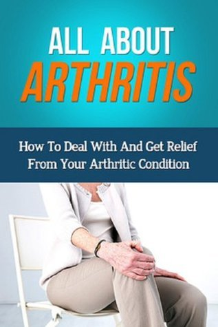 All About Arthritis: How To Deal With And Get Relief From Your Arthritic Condition James Squires