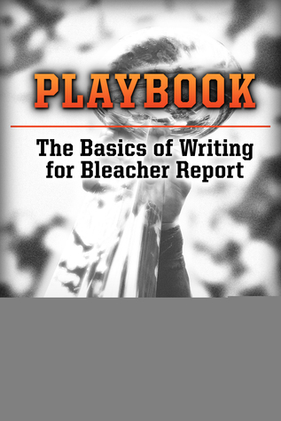 Playbook: The Basics of Writing for Bleacher Report  by  King Kaufman