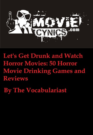 Lets Get Drunk and Watch Horror Movies: 50 Horror Movie Drinking Games and Movie Reviews The Vocabulariast
