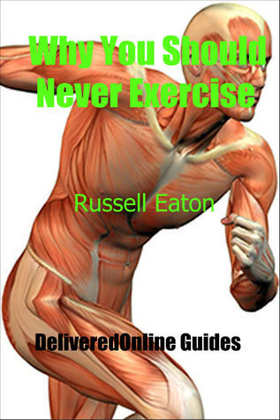 Why You Should Never Exercise  by  Russell Eaton