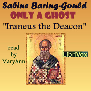 Only a Ghost! Irenæus the Deacon (Librivox Audiobook) by Sabine Baring-Gould
