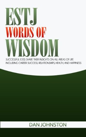 ESTJ Words of Wisdom: Successful ESTJs Share Their Insights On All Areas Of Life Including Career Success, Relationships, Health, and Happiness Dan Johnston