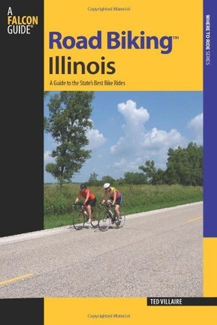 Road Biking Illinois: A Guide to the States Best Bike Rides (Road Biking Series) Ted Villaire
