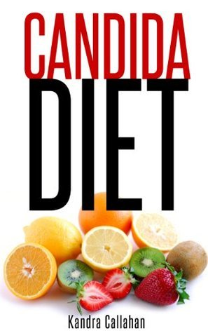 Candida Diet: A Simple Program To Treat Yeast Infections And Beat Candida To Restore Your Vibrant Health! Kandra Callahan
