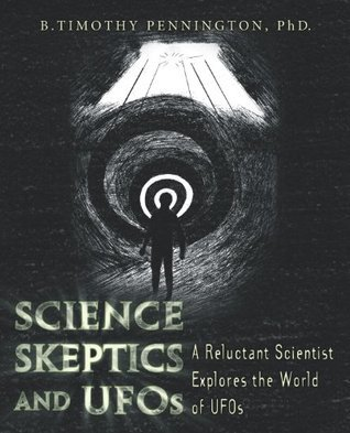 Science, Skeptics, and UFOs: A Reluctant Scientist Explores the World of UFOs  by  B. Timothy Pennington