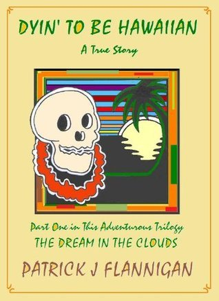 Dyin To Be Hawaiian: Part 1, The Dream in the Clouds  by  Patrick J. Flannigan
