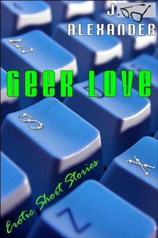 Geek Love: Erotic Short Stories J. Alexander