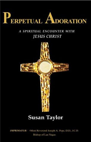 Perpetual Adoration: A Spiritual Encounter with Jesus Christ  by  Susan Taylor