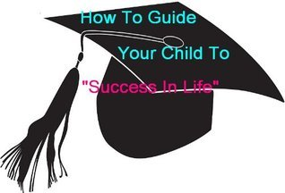 How To Guide Your Child To Succeed In Life  by  Anne M. Nowicki
