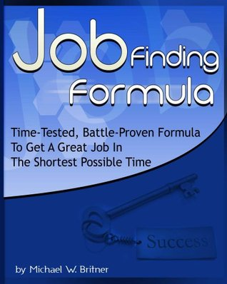 Job Finding Formula: Time-Tested, Battle-Proven Formula To Get A Great Job In The Shortest Possible Time Michael Britner