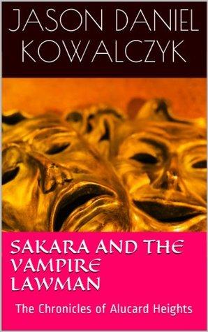 Sakara and the Vampire Lawman: The Chronicles of Alucard Heights Jason Daniel Kowalczyk