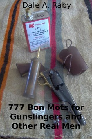 777 Bon Mots for Gunslingers and Other Real Men  by  Dale A. Raby