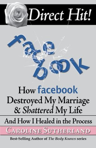Direct Hit! How Facebook Destroyed My Marriage & Shattered My Life And How I Healed in the Process Caroline Sutherland