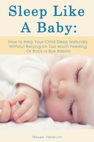 Sleep Like A Baby: How to Help Your Child Sleep Naturally Without Relying on Too Much Feeding Or Rock-a-Bye Babies Raven Heidrich