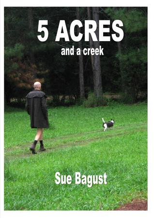 Five Acres and a Creek  by  Sue Bagust