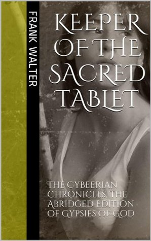 KEEPER OF THE SACRED TABLET: The Cybeerian Chronicles, The Abridged Edition of Gypsies of God  by  Frank Walter
