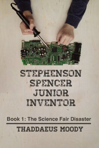 Stephenson Spencer Junior Inventor: Book 1: The Science Fair Disaster  by  Thaddaeus Moody
