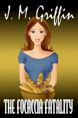 The Focaccia Fatality (Book 3 Deadly Bakery Series)  by  J.M. Griffin