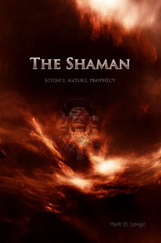 The Shaman: Science, Nature, Prophecy Mark D. Longo