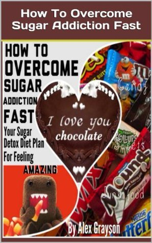 How to Overcome Sugar Addiction Fast: Your Sugar Detox Diet Plan to Feeling Amazing  by  Alex Grayson