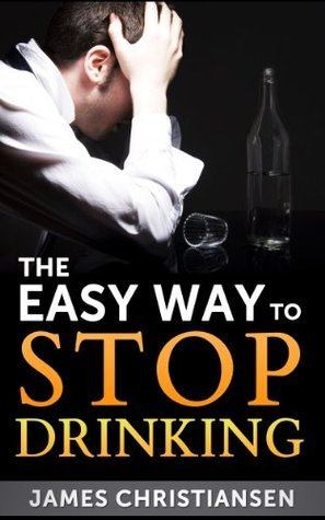 The Easy Way To Stop Drinking: Craft Beer, Cocktails, and Wine: Stop Drinking It All Today! (Stop Drinking Now)  by  James Christiansen