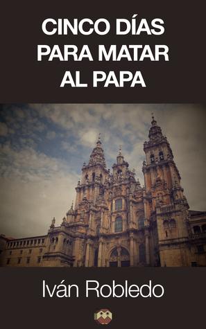 Cinco días para matar al Papa  by  Iván Robledo