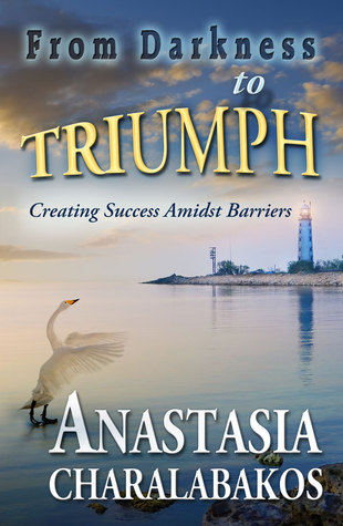 From Darkness To Triumph: Creating Success Amidst Barriers  by  Anastasia Charalabakos
