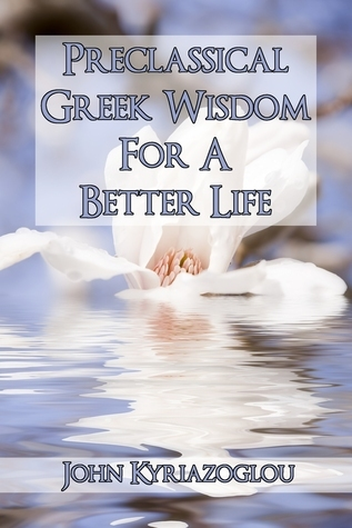 Pre-Classical Greek Wisdom For A Better Life  by  John Kyriazoglou