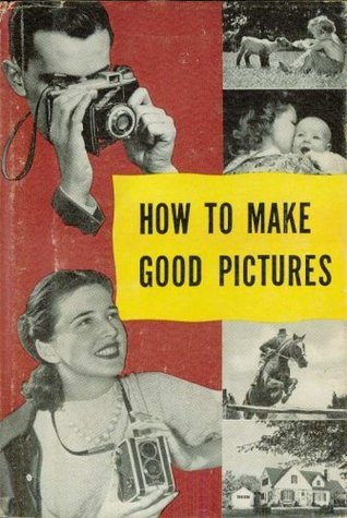 How To Make Good Pictures A Handbook for the Everyday Photographer Eastman Kodak Company