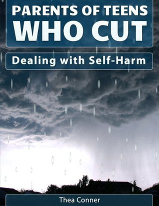 Parents of Teens Who Cut: Dealing with Self-Harm Thea Conner