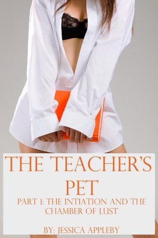 The Teachers Pet: The Initiation and The Chamber of Lust Jessica Appleby