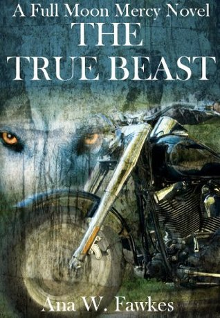 The True Beast (Full Moon Mercy, #2) Ana W. Fawkes