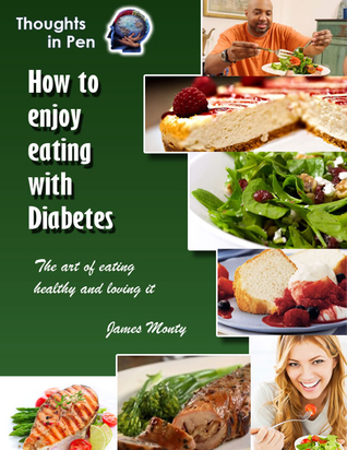 How To Enjoy Eating With Diabetes  by  James Monty