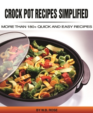 Crock Pot Recipes Simplified: More Than 180+ Quick And Easy Recipes W.B Rose