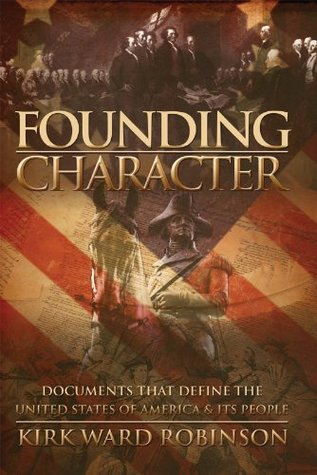 Founding Character: Documents That Define the United States of America & Its People Kirk Ward Robinson