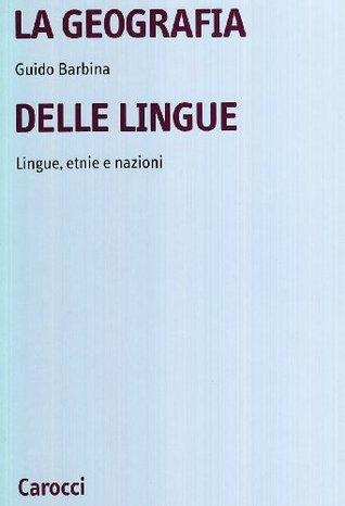 La geografia delle lingue: Lingue, etnie e nazioni nel mondo contemporaneo Guido Barbina