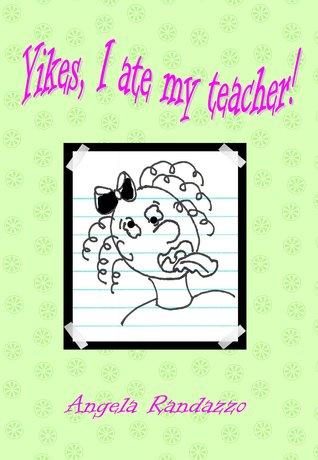 Yikes, I Ate My Teacher!  by  Angela Randazzo