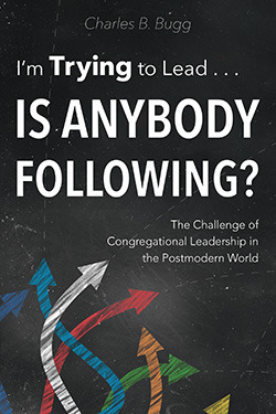 Im Trying to Lead...Is Anybody Following? The Challenge of Congregational Leadership in the Postmodern World Charles B. Bugg