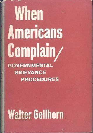 When Americans Complain: Governmental Grievance Procedures Walter Gellhorn